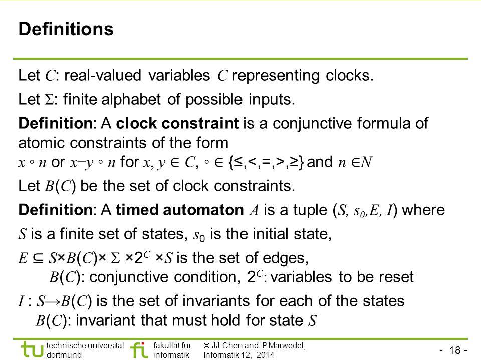 - 18 - technische universität dortmund fakultät für informatik  JJ Chen and P.Marwedel, Informatik 12, 2014 Definitions Let C : real-valued variables C representing clocks.
