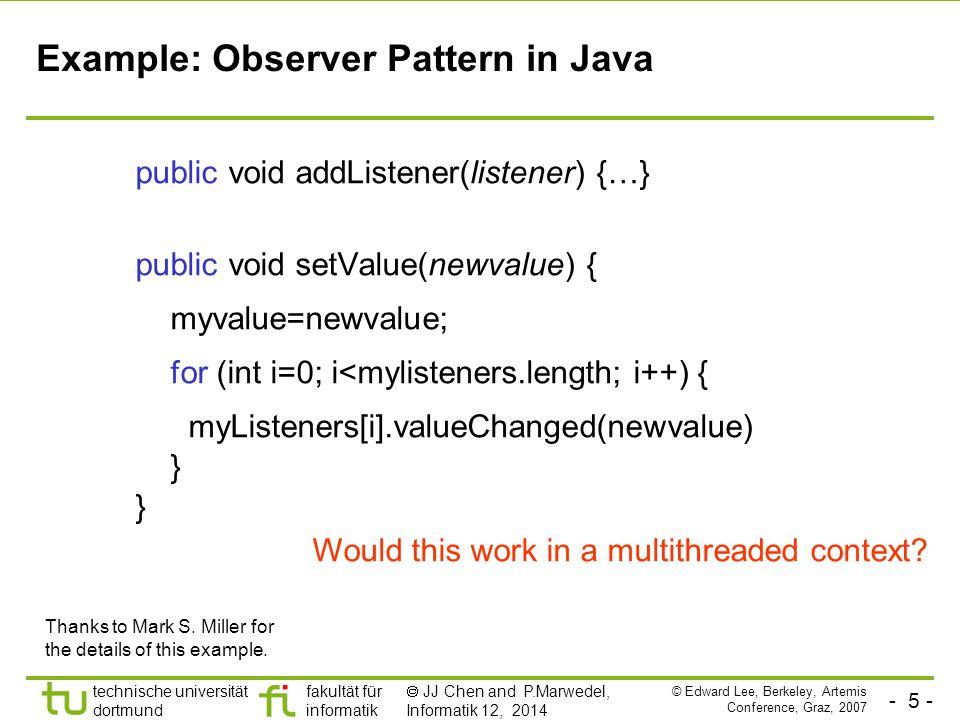 - 6 - technische universität dortmund fakultät für informatik  JJ Chen and P.Marwedel, Informatik 12, 2014 Example: Observer Pattern with Mutual Exclusion (mutexes) public synchronized void addListener(listener) {…} public synchronized void setValue(newvalue) { myvalue=newvalue; for (int i=0; i<mylisteners.length; i++) { myListeners[i].valueChanged(newvalue) } Javasoft recommends against this.
