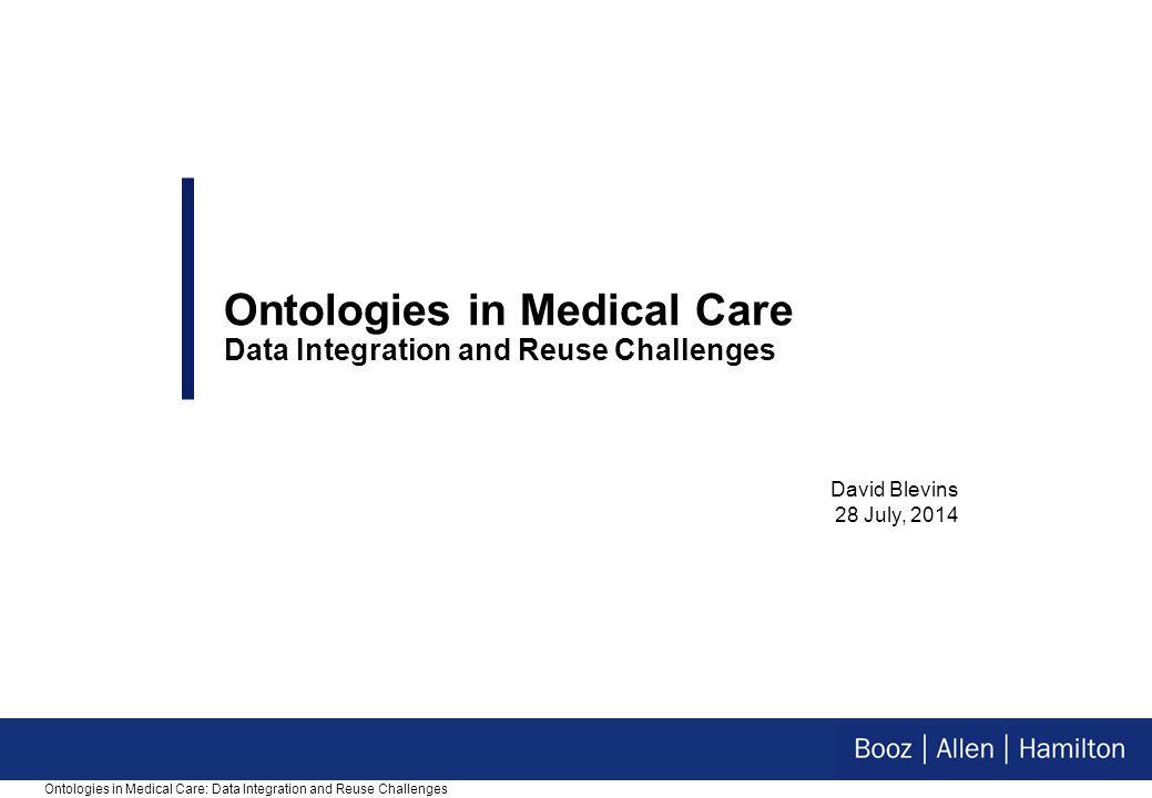 David Blevins 28 July, 2014 Ontologies in Medical Care Data Integration and Reuse Challenges Ontologies in Medical Care: Data Integration and Reuse Challenges