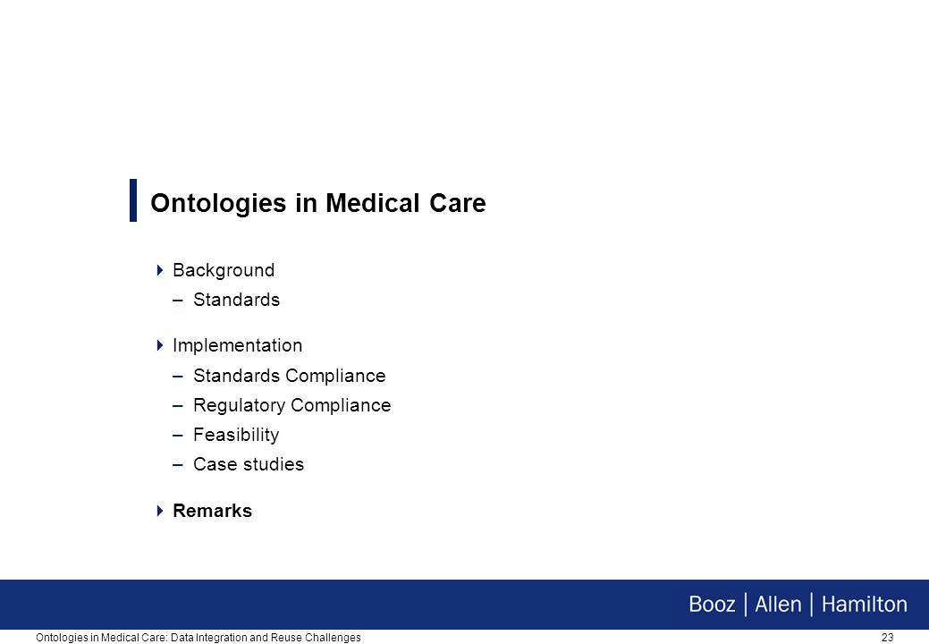 23Ontologies in Medical Care: Data Integration and Reuse Challenges Ontologies in Medical Care  Background –Standards  Implementation –Standards Compliance –Regulatory Compliance –Feasibility –Case studies  Remarks
