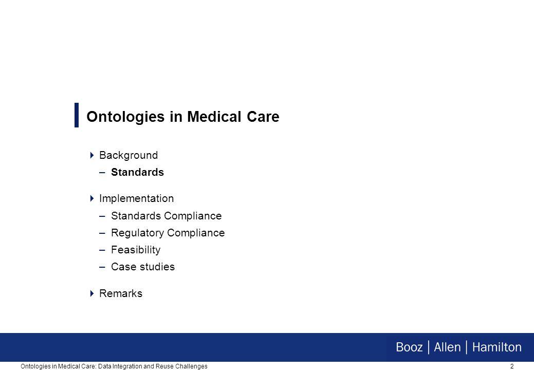 2Ontologies in Medical Care: Data Integration and Reuse Challenges Ontologies in Medical Care  Background –Standards  Implementation –Standards Compliance –Regulatory Compliance –Feasibility –Case studies  Remarks