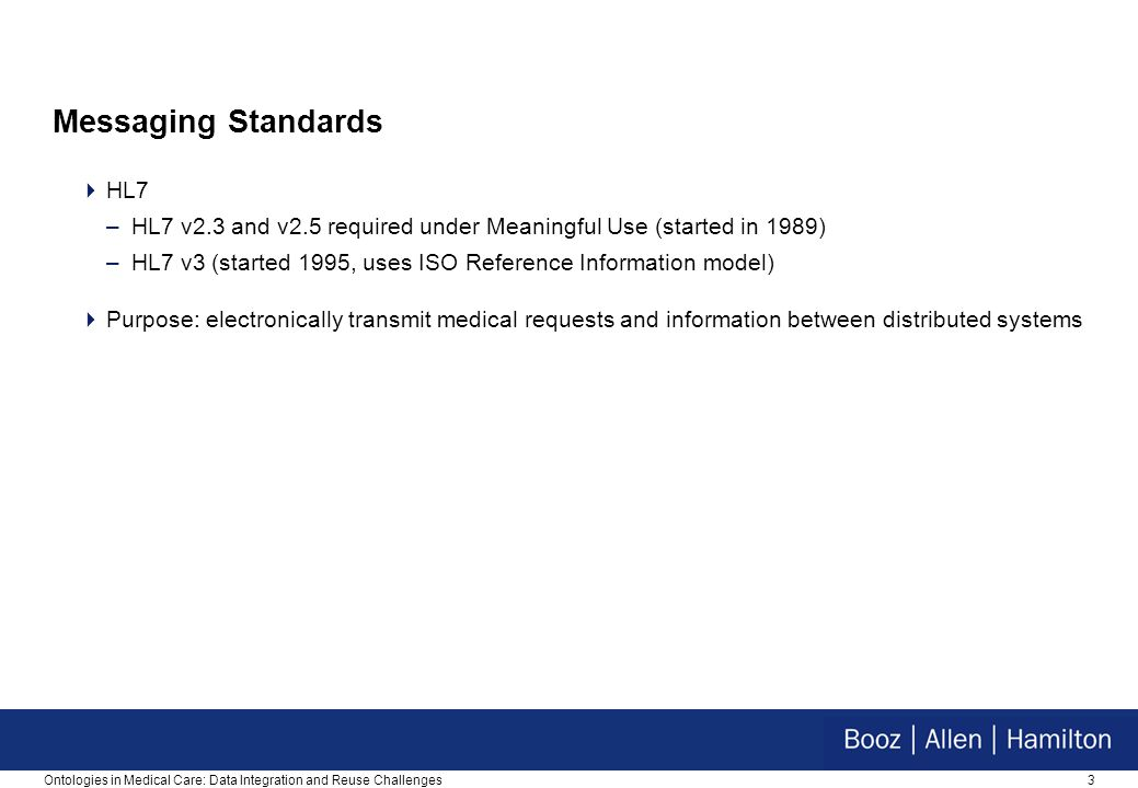 3 Messaging Standards  HL7 –HL7 v2.3 and v2.5 required under Meaningful Use (started in 1989) –HL7 v3 (started 1995, uses ISO Reference Information model)  Purpose: electronically transmit medical requests and information between distributed systems Ontologies in Medical Care: Data Integration and Reuse Challenges