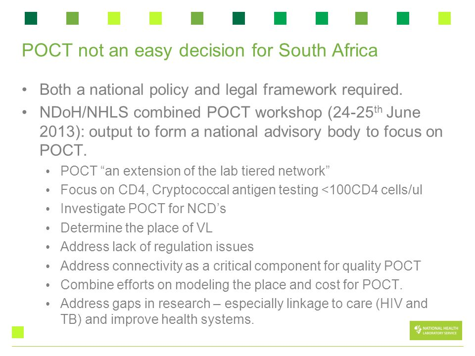 POCT not an easy decision for South Africa Both a national policy and legal framework required. NDoH/NHLS combined POCT workshop (24-25 th June 2013):