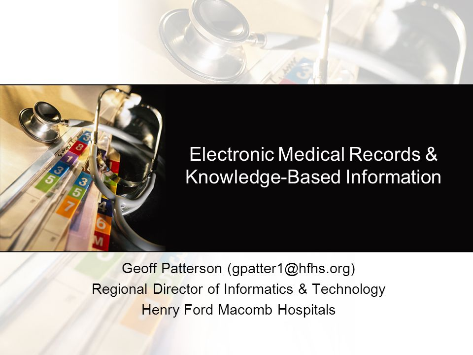 Electronic Medical Records & Knowledge-Based Information Geoff Patterson (gpatter1@hfhs.org) Regional Director of Informatics & Technology Henry Ford