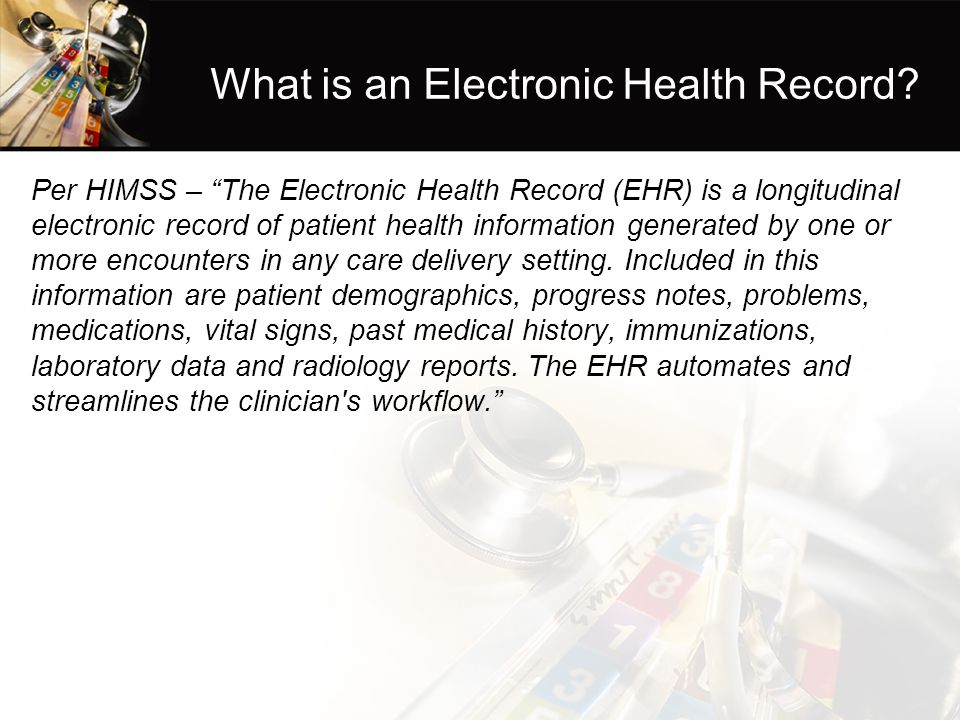 "What is an Electronic Health Record? Per HIMSS – ""The Electronic Health Record (EHR) is a longitudinal electronic record of patient health information"