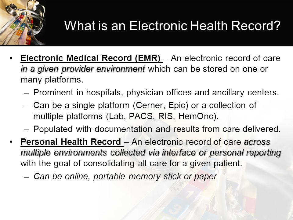 What is an Electronic Health Record? in a given provider environmentElectronic Medical Record (EMR) – An electronic record of care in a given provider