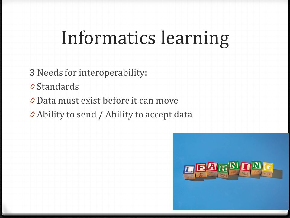 Informatics learning 3 Needs for interoperability: 0 Standards 0 Data must exist before it can move 0 Ability to send / Ability to accept data