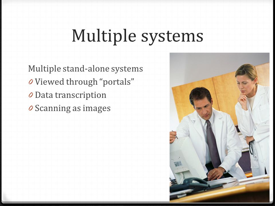"Multiple systems Multiple stand-alone systems 0 Viewed through ""portals"" 0 Data transcription 0 Scanning as images"