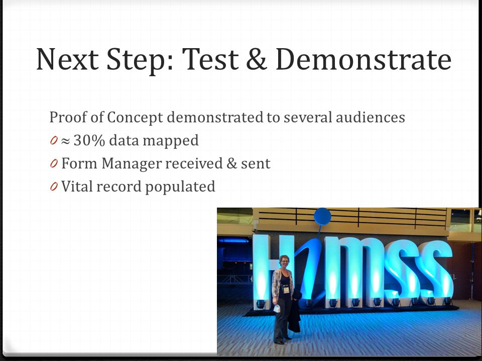Next Step: Test & Demonstrate Proof of Concept demonstrated to several audiences 0  30% data mapped 0 Form Manager received & sent 0 Vital record pop