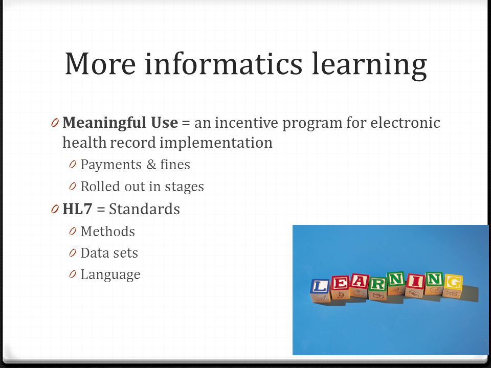 More informatics learning 0 Meaningful Use = an incentive program for electronic health record implementation 0 Payments & fines 0 Rolled out in stage
