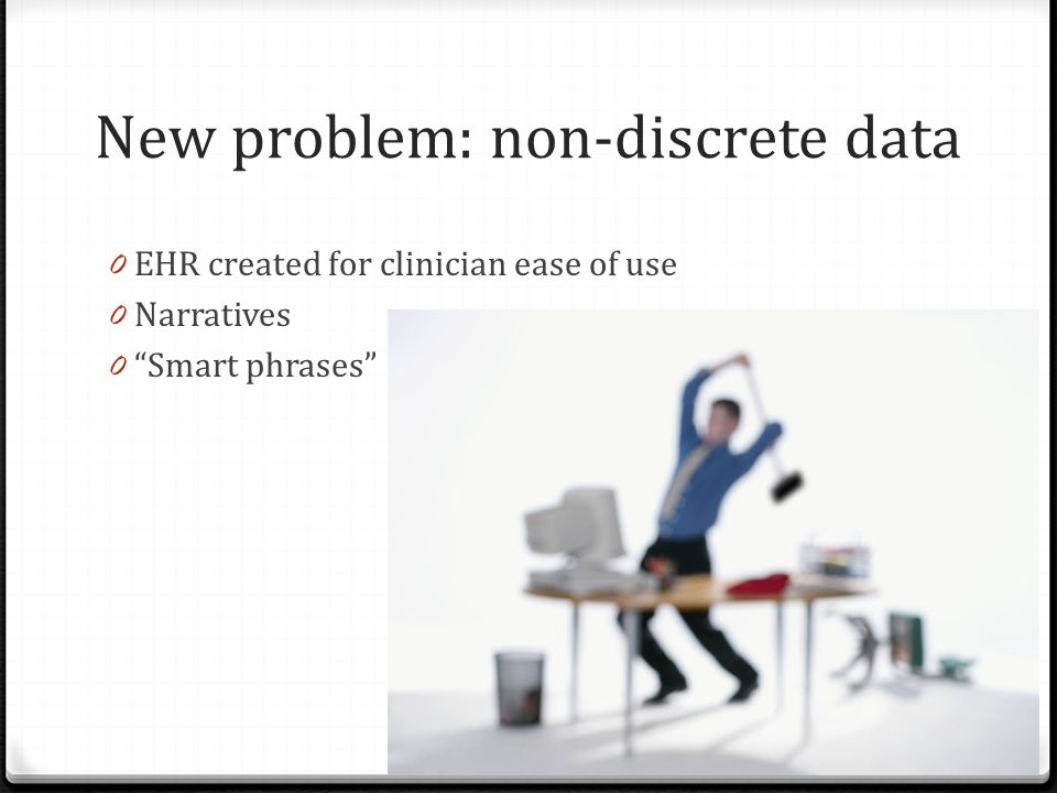 New problem: non-discrete data 0 EHR created for clinician ease of use 0 Narratives 0 Smart phrases