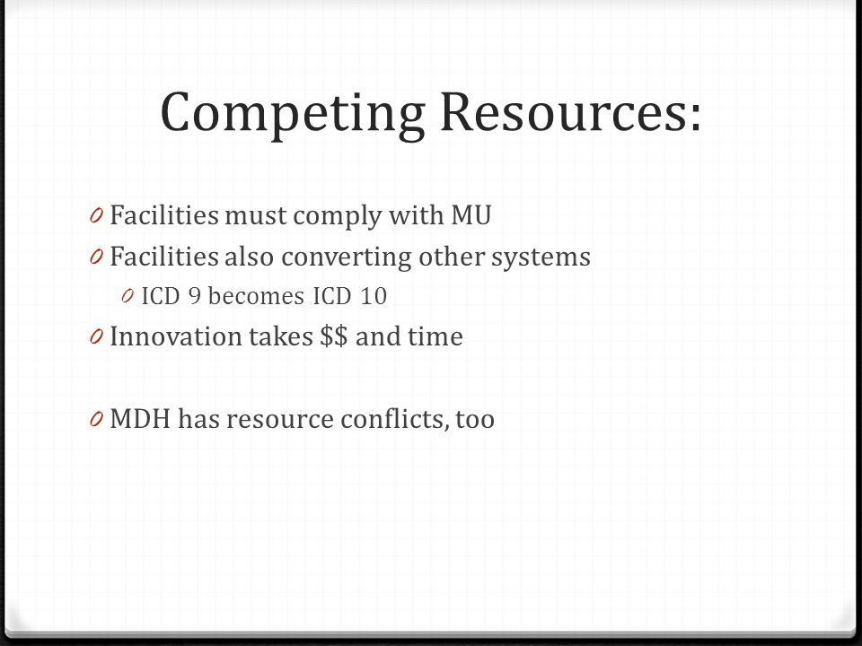 Competing Resources: 0 Facilities must comply with MU 0 Facilities also converting other systems 0 ICD 9 becomes ICD 10 0 Innovation takes $$ and time 0 MDH has resource conflicts, too