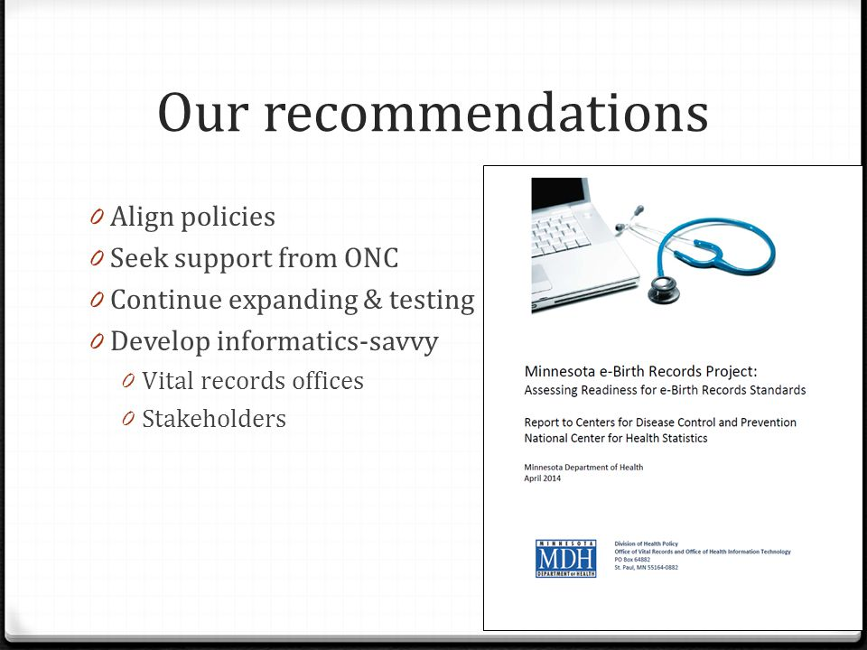 Our recommendations 0 Align policies 0 Seek support from ONC 0 Continue expanding & testing 0 Develop informatics-savvy 0 Vital records offices 0 Stakeholders
