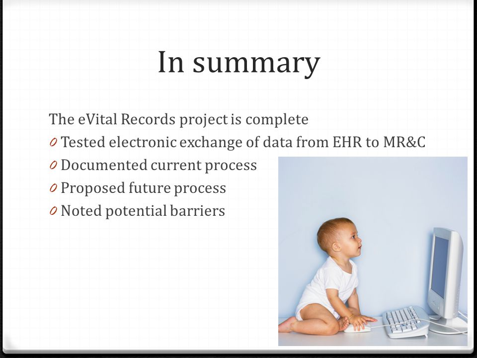 In summary The eVital Records project is complete 0 Tested electronic exchange of data from EHR to MR&C 0 Documented current process 0 Proposed future