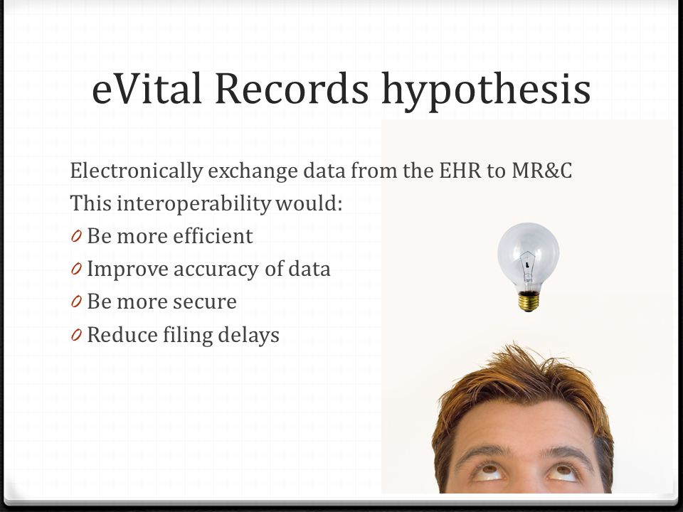eVital Records hypothesis Electronically exchange data from the EHR to MR&C This interoperability would: 0 Be more efficient 0 Improve accuracy of dat