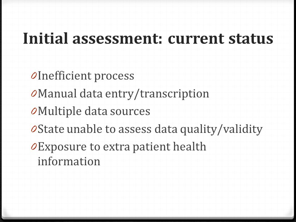 Initial assessment: current status 0 Inefficient process 0 Manual data entry/transcription 0 Multiple data sources 0 State unable to assess data quality/validity 0 Exposure to extra patient health information