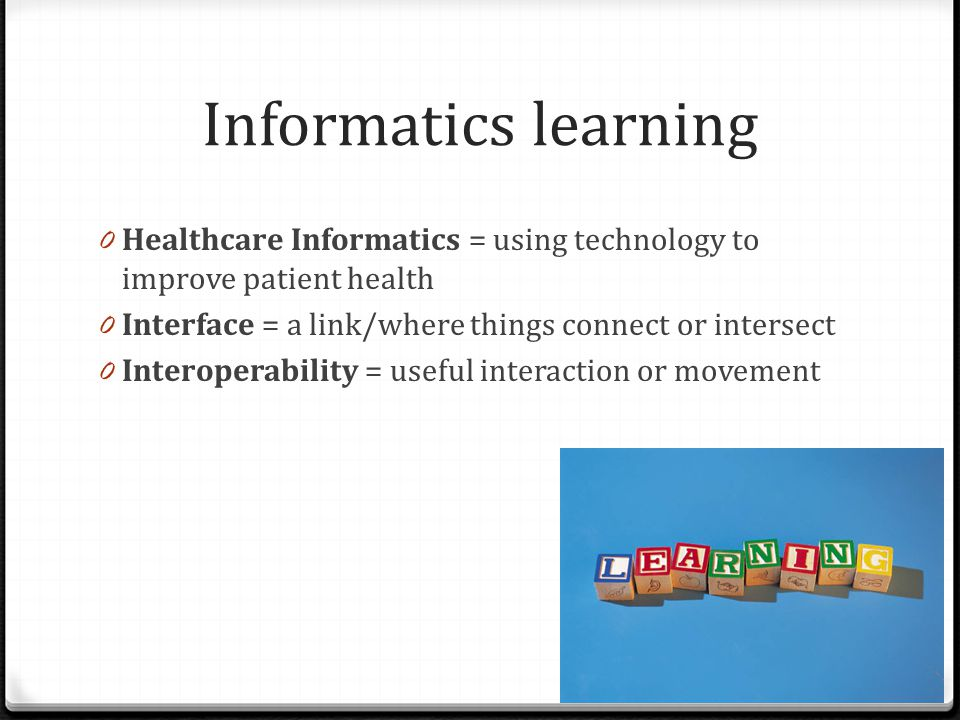 Informatics learning 0 Healthcare Informatics = using technology to improve patient health 0 Interface = a link/where things connect or intersect 0 In