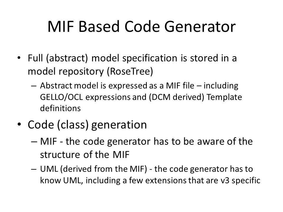 MIF Based Code Generator Full (abstract) model specification is stored in a model repository (RoseTree) – Abstract model is expressed as a MIF file –
