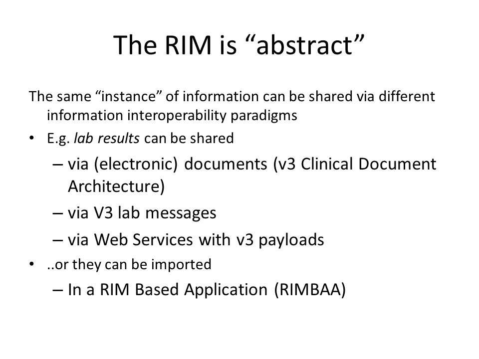 "The RIM is ""abstract"" The same ""instance"" of information can be shared via different information interoperability paradigms E.g. lab results can be sh"