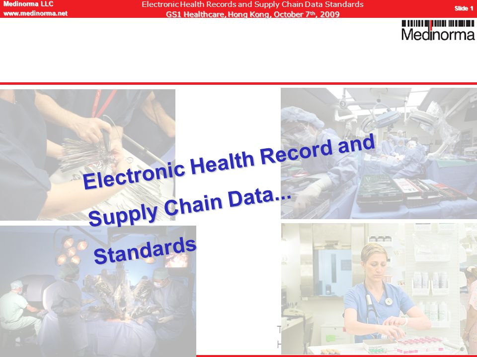 © Medinorma LLC Switzerland www.medinorma.biz Medinorma LLC www.medinorma.net Slide 1 Electronic Health Records and Supply Chain Data Standards GS1 Healthcare, Hong Kong, October 7 th, 2009 Thanks to Pr Christian Lovis, MD, MPHI Head, Unit of Clinical Informatics Electronic Health Record and Supply Chain Data...