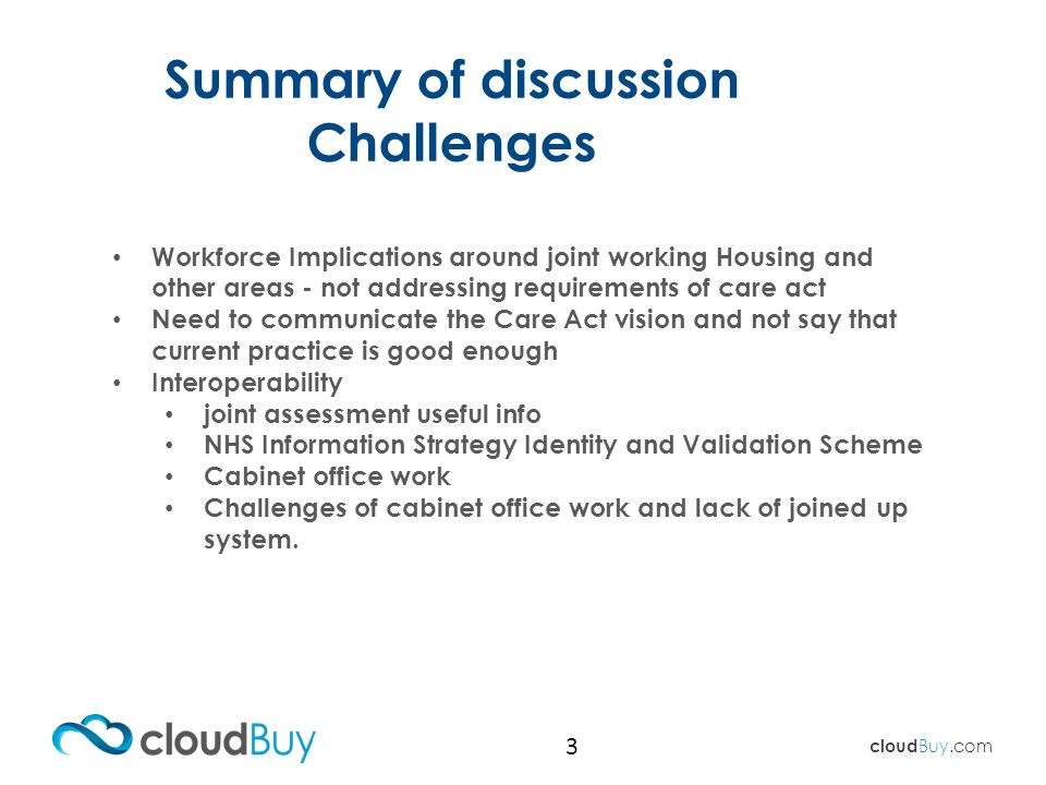 cloud Buy.com 3 Workforce Implications around joint working Housing and other areas - not addressing requirements of care act Need to communicate the Care Act vision and not say that current practice is good enough Interoperability joint assessment useful info NHS Information Strategy Identity and Validation Scheme Cabinet office work Challenges of cabinet office work and lack of joined up system.