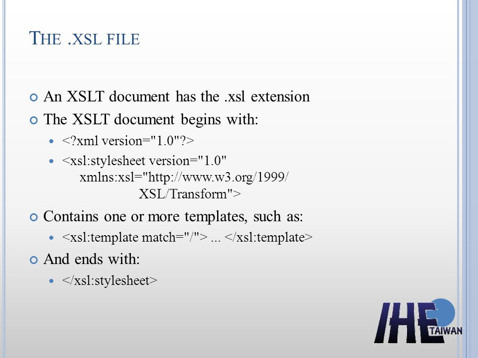 T HE. XSL FILE An XSLT document has the.xsl extension The XSLT document begins with: Contains one or more templates, such as:... And ends with: