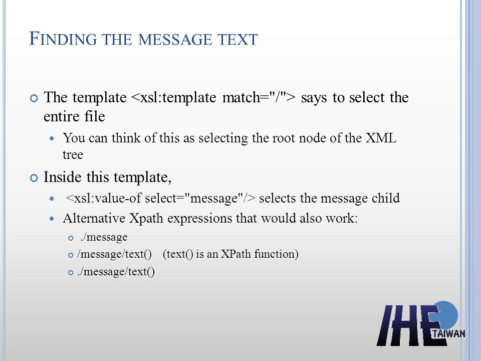 F INDING THE MESSAGE TEXT The template says to select the entire file You can think of this as selecting the root node of the XML tree Inside this template, selects the message child Alternative Xpath expressions that would also work:./message /message/text() (text() is an XPath function)./message/text()