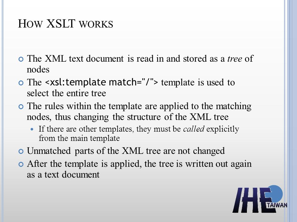 H OW XSLT WORKS The XML text document is read in and stored as a tree of nodes The template is used to select the entire tree The rules within the template are applied to the matching nodes, thus changing the structure of the XML tree If there are other templates, they must be called explicitly from the main template Unmatched parts of the XML tree are not changed After the template is applied, the tree is written out again as a text document