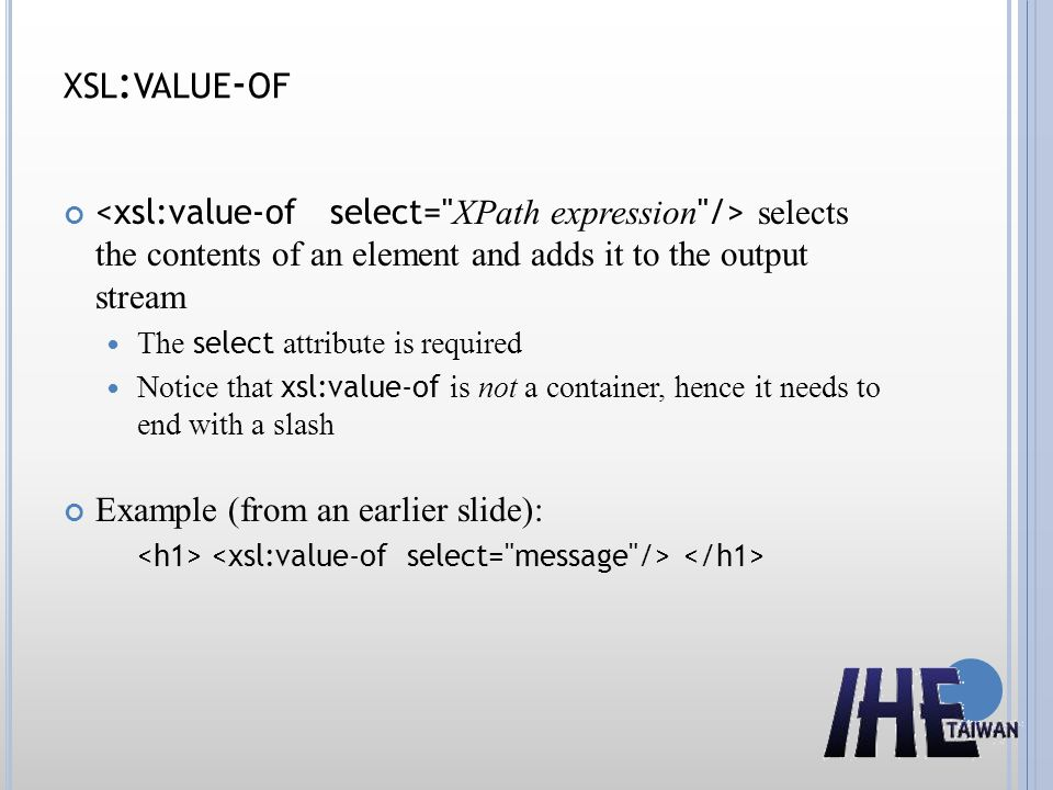 XSL : VALUE - OF selects the contents of an element and adds it to the output stream The select attribute is required Notice that xsl:value-of is not a container, hence it needs to end with a slash Example (from an earlier slide):