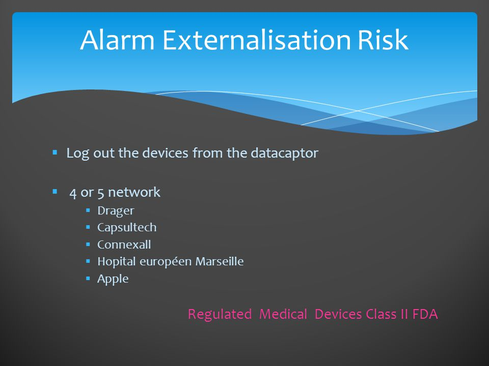  Log out the devices from the datacaptor  4 or 5 network  Drager  Capsultech  Connexall  Hopital européen Marseille  Apple Regulated Medical Devices Class II FDA Alarm Externalisation Risk