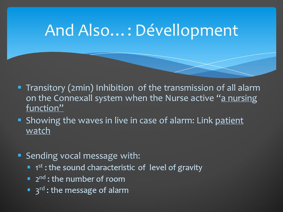 Transitory (2min) Inhibition of the transmission of all alarm on the Connexall system when the Nurse active a nursing function  Showing the waves in live in case of alarm: Link patient watch  Sending vocal message with:  1 st : the sound characteristic of level of gravity  2 nd : the number of room  3 rd : the message of alarm And Also…: Dévellopment