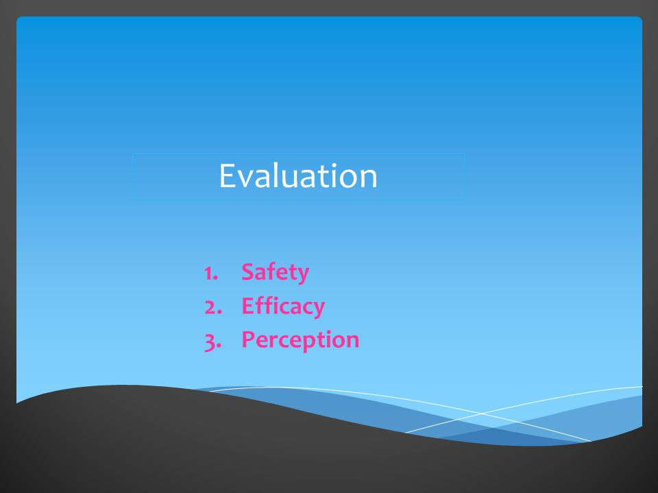 Evaluation 1.Safety 2.Efficacy 3.Perception