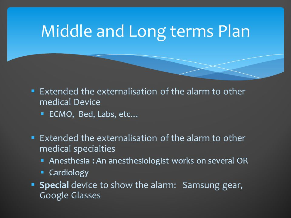  Extended the externalisation of the alarm to other medical Device  ECMO, Bed, Labs, etc…  Extended the externalisation of the alarm to other medical specialties  Anesthesia : An anesthesiologist works on several OR  Cardiology  Special device to show the alarm: Samsung gear, Google Glasses Middle and Long terms Plan