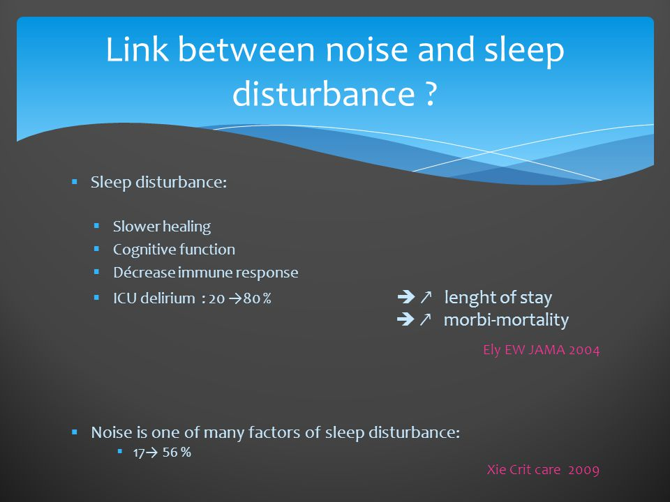  Sleep disturbance:  Slower healing  Cognitive function  Décrease immune response  ICU delirium : 20 →80 %  ↗ lenght of stay  ↗ morbi-mortality Ely EW JAMA 2004  Noise is one of many factors of sleep disturbance:  17→ 56 % Xie Crit care 2009 Link between noise and sleep disturbance ?
