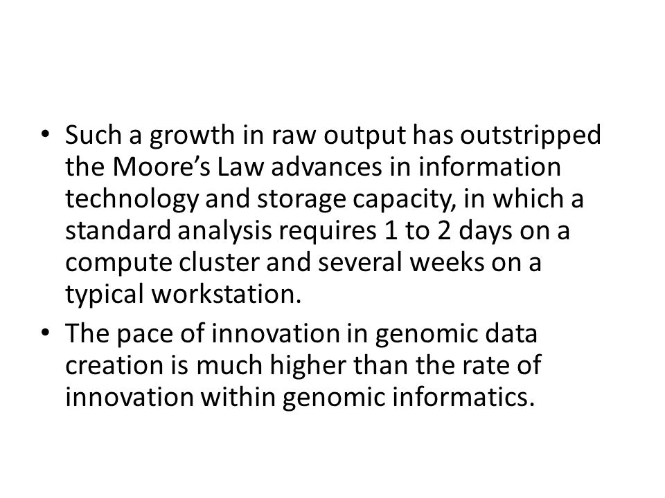 Such a growth in raw output has outstripped the Moore's Law advances in information technology and storage capacity, in which a standard analysis requ