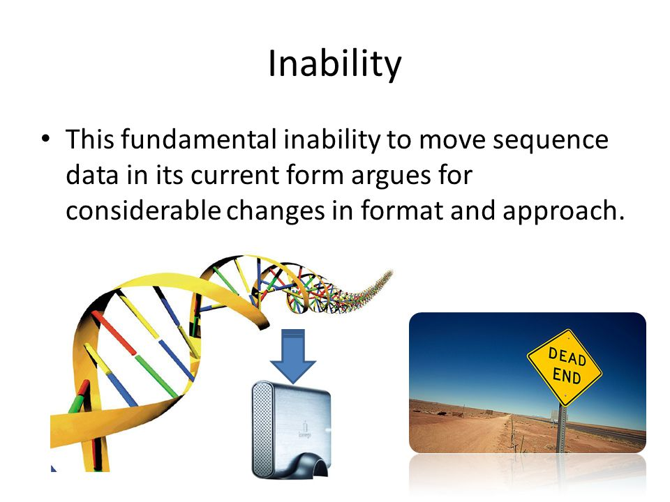 Inability This fundamental inability to move sequence data in its current form argues for considerable changes in format and approach.