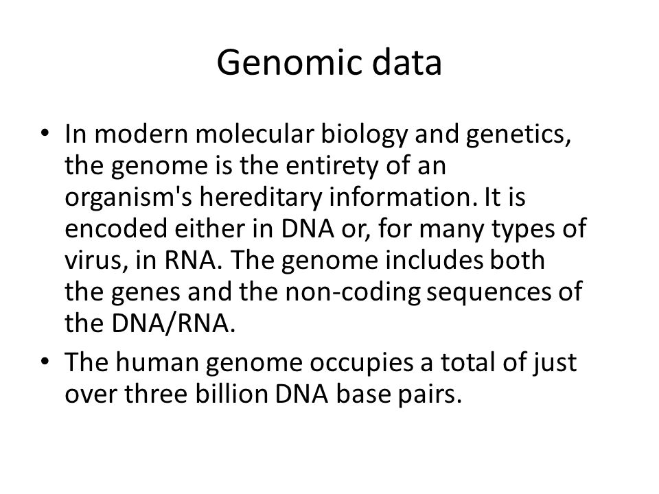 Genomic data In modern molecular biology and genetics, the genome is the entirety of an organism's hereditary information. It is encoded either in DNA