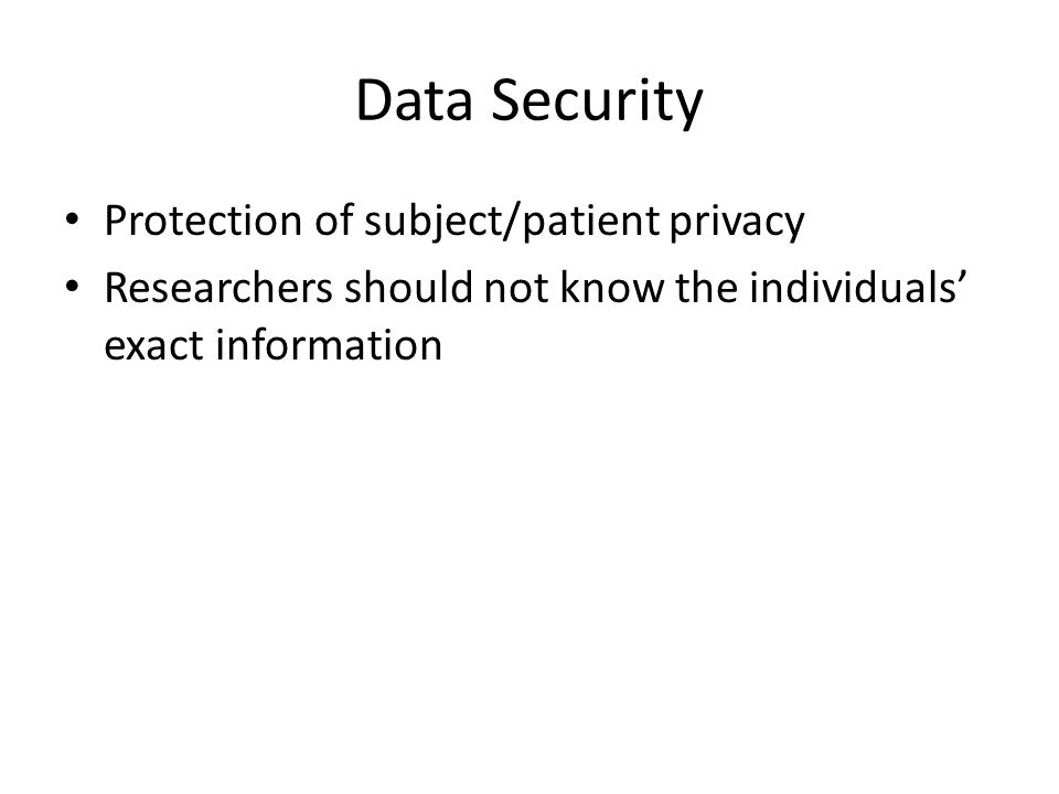 Protection of subject/patient privacy Researchers should not know the individuals' exact information