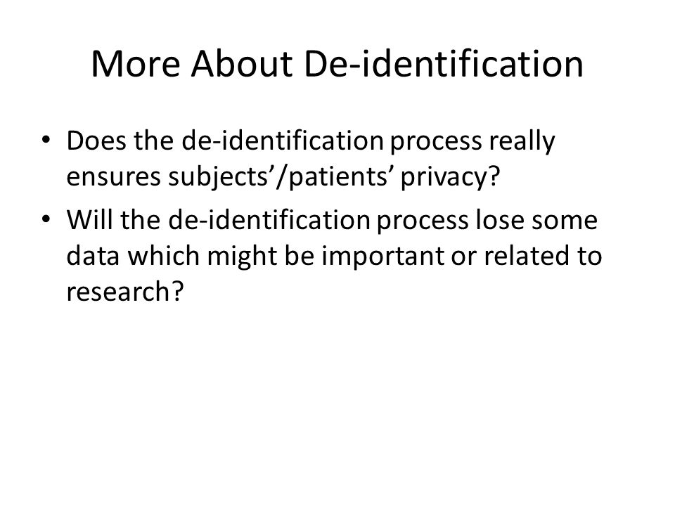 More About De-identification Does the de-identification process really ensures subjects'/patients' privacy? Will the de-identification process lose so