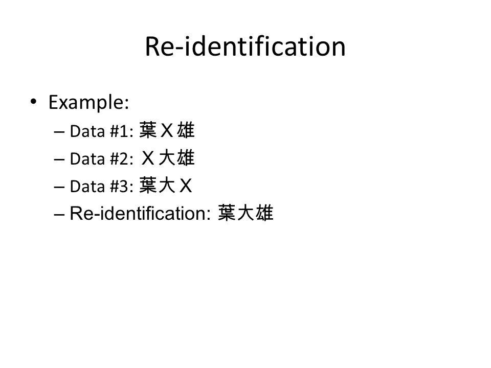 Re-identification Example: – Data #1: 葉X雄 – Data #2: X大雄 – Data #3: 葉大X –Re-identification: 葉大雄