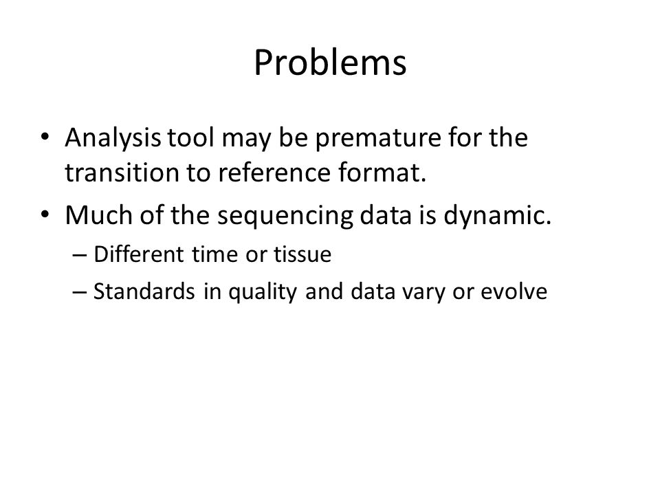 Problems Analysis tool may be premature for the transition to reference format. Much of the sequencing data is dynamic. – Different time or tissue – S