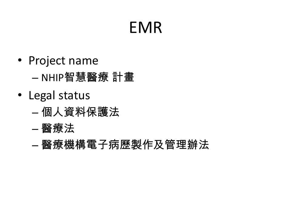 EMR Project name – NHIP 智慧醫療 計畫 Legal status – 個人資料保護法 – 醫療法 – 醫療機構電子病歷製作及管理辦法