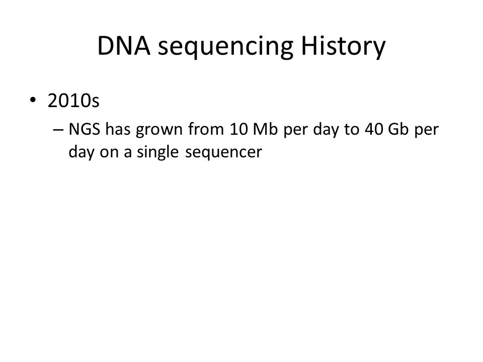 DNA sequencing History 2010s – NGS has grown from 10 Mb per day to 40 Gb per day on a single sequencer