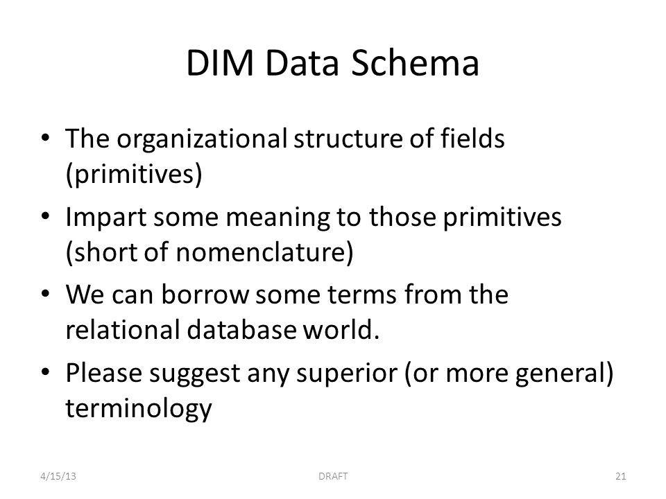 DIM Data Schema The organizational structure of fields (primitives) Impart some meaning to those primitives (short of nomenclature) We can borrow some terms from the relational database world.