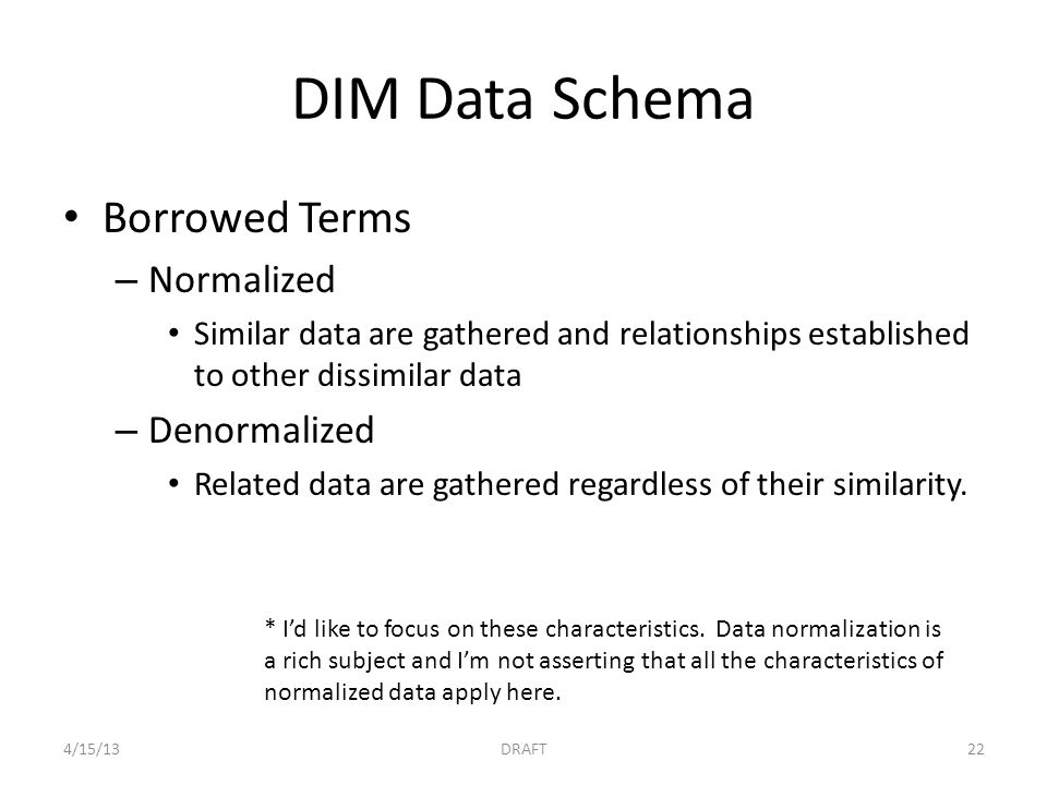 DIM Data Schema Borrowed Terms – Normalized Similar data are gathered and relationships established to other dissimilar data – Denormalized Related da