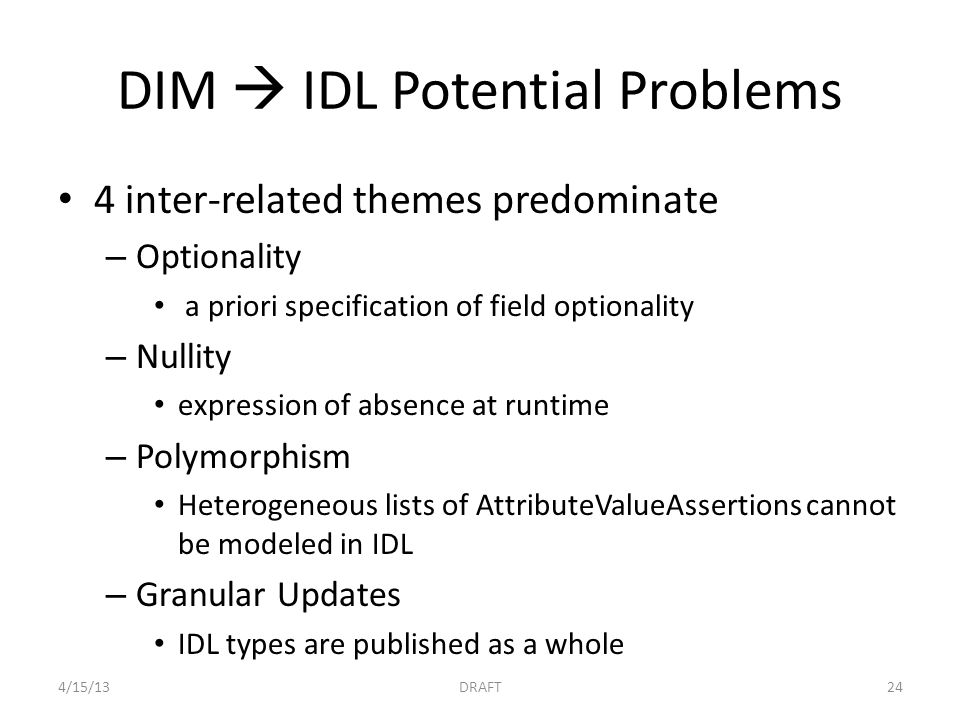 DIM  IDL Potential Problems 4 inter-related themes predominate – Optionality a priori specification of field optionality – Nullity expression of absence at runtime – Polymorphism Heterogeneous lists of AttributeValueAssertions cannot be modeled in IDL – Granular Updates IDL types are published as a whole 4/15/13DRAFT24