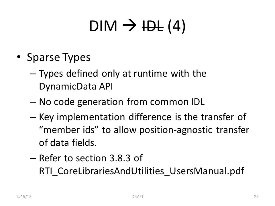 DIM  IDL (4) Sparse Types – Types defined only at runtime with the DynamicData API – No code generation from common IDL – Key implementation difference is the transfer of member ids to allow position-agnostic transfer of data fields.