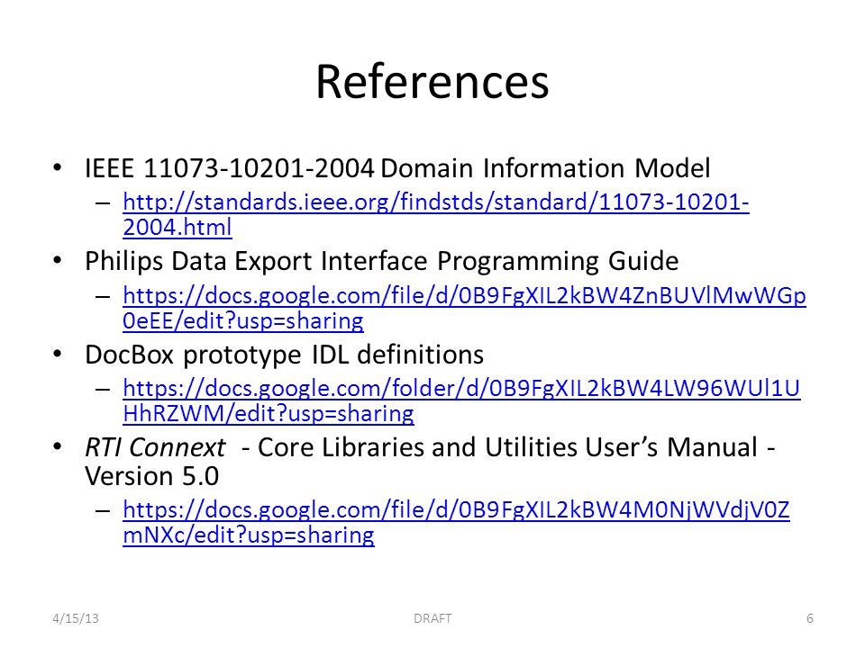 References IEEE Domain Information Model – html html Philips Data Export Interface Programming Guide –   0eEE/edit usp=sharing   0eEE/edit usp=sharing DocBox prototype IDL definitions –   HhRZWM/edit usp=sharing   HhRZWM/edit usp=sharing RTI Connext - Core Libraries and Utilities User's Manual - Version 5.0 –   mNXc/edit usp=sharing   mNXc/edit usp=sharing 4/15/13DRAFT6