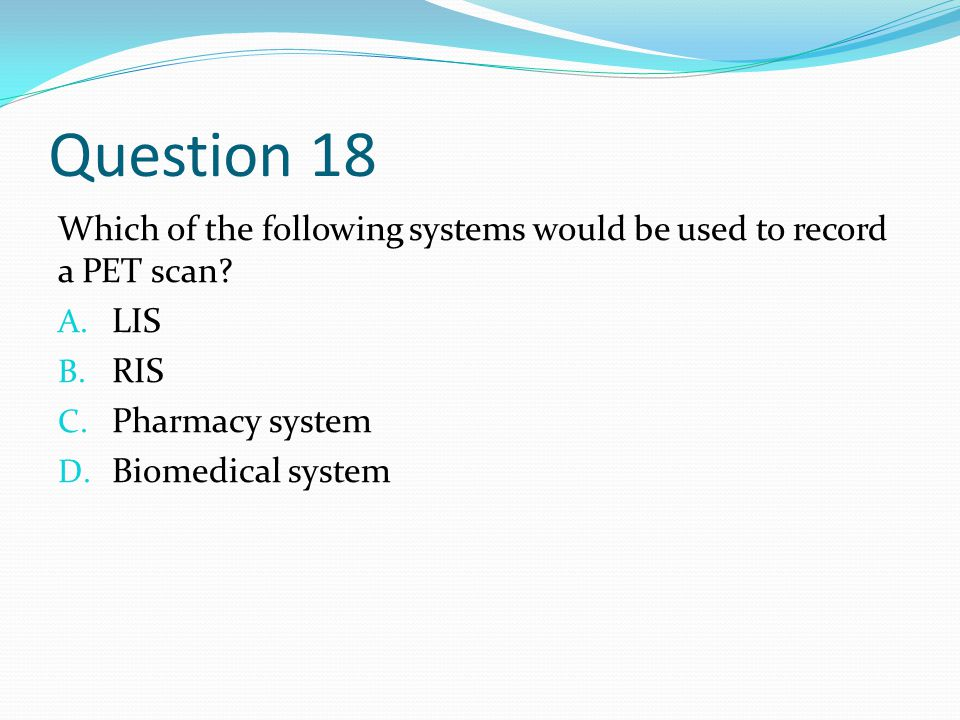 Question 18 Which of the following systems would be used to record a PET scan.