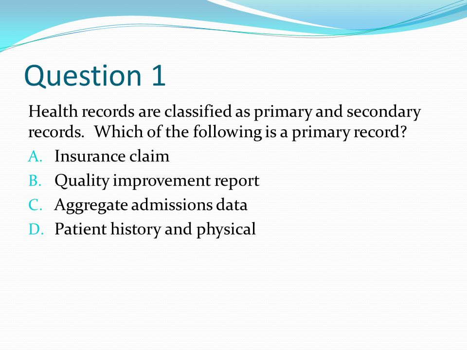 Question 1 Health records are classified as primary and secondary records.